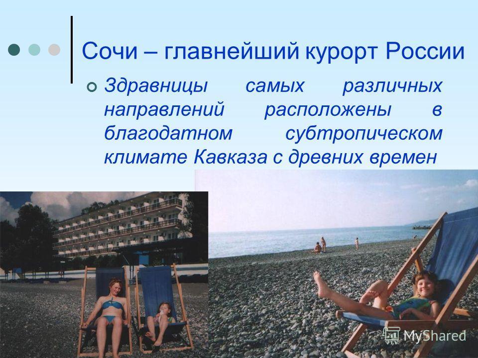 Сочи – главнейший курорт России Здравницы самых различных направлений расположены в благодатном субтропическом климате Кавказа с древних времен