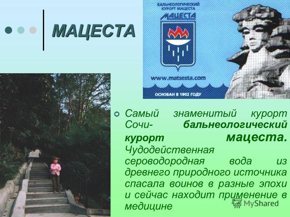 МАЦЕСТА Самый знаменитый курорт Сочи- бальнеологический курорт мацеста. Чудодейственная сероводородная вода из древнего природного источника спасала воинов в разные эпохи и сейчас находит применение в медицине