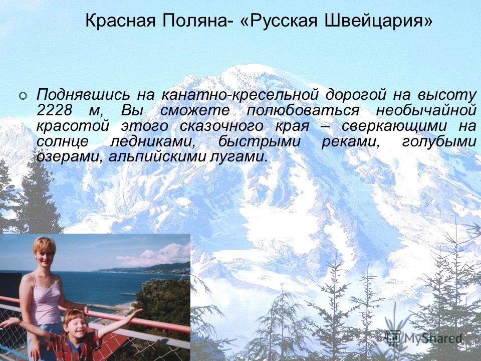 Красная Поляна- «Русская Швейцария» Поднявшись на канатно-кресельной дорогой на высоту 2228 м, Вы сможете полюбоваться необычайной красотой этого сказочного края – сверкающими на солнце ледниками, быстрыми реками, голубыми озерами, альпийскими лугами