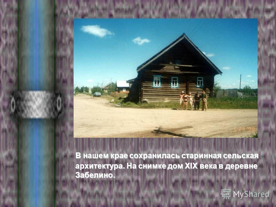 В нашем крае сохранилась старинная сельская архитектура. На снимке дом XIX века в деревне Забелино.