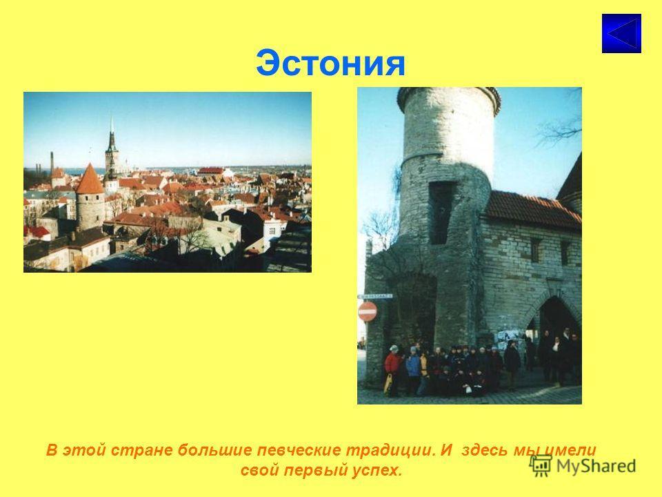 Эстония В этой стране большие певческие традиции. И здесь мы имели свой первый успех.
