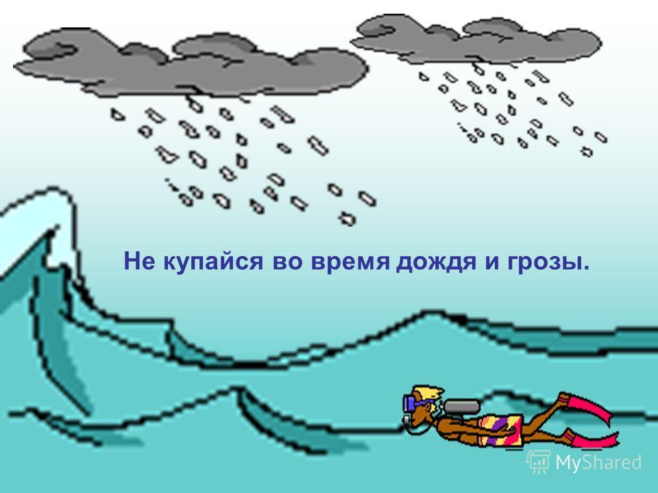 Не купайся во время дождя и грозы.