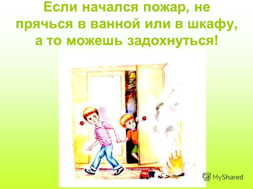Если начался пожар, не прячься в ванной или в шкафу, а то можешь задохнуться!