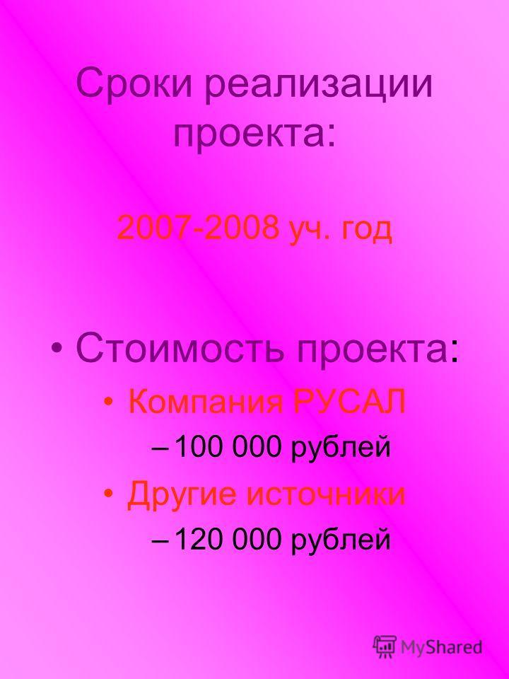 Сроки реализации проекта: 2007-2008 уч. год Стоимость проекта: Компания РУСАЛ –100 000 рублей Другие источники –120 000 рублей