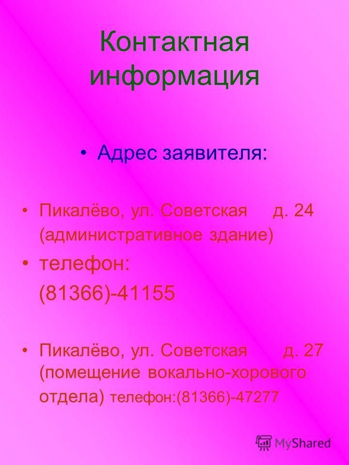 Контактная информация Адрес заявителя: Пикалёво, ул. Советская д. 24 (административное здание) телефон: (81366)-41155 Пикалёво, ул. Советская д. 27 (помещение вокально-хорового отдела) телефон:(81366)-47277