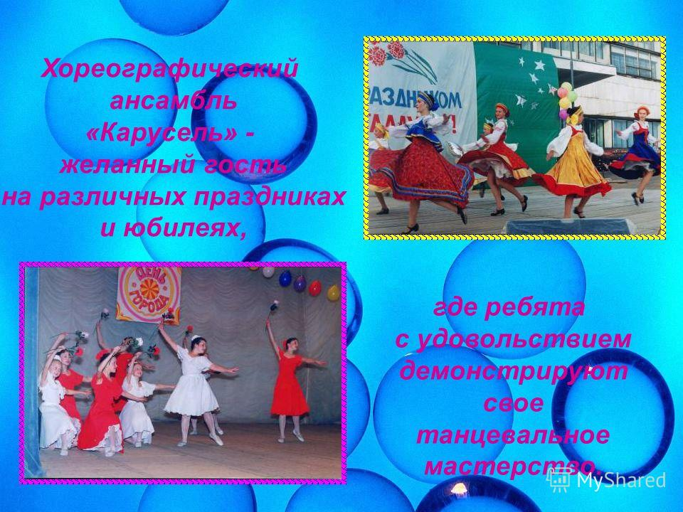 Хореографический ансамбль «Карусель» - желанный гость на различных праздниках и юбилеях, где ребята с удовольствием демонстрируют свое танцевальное мастерство.