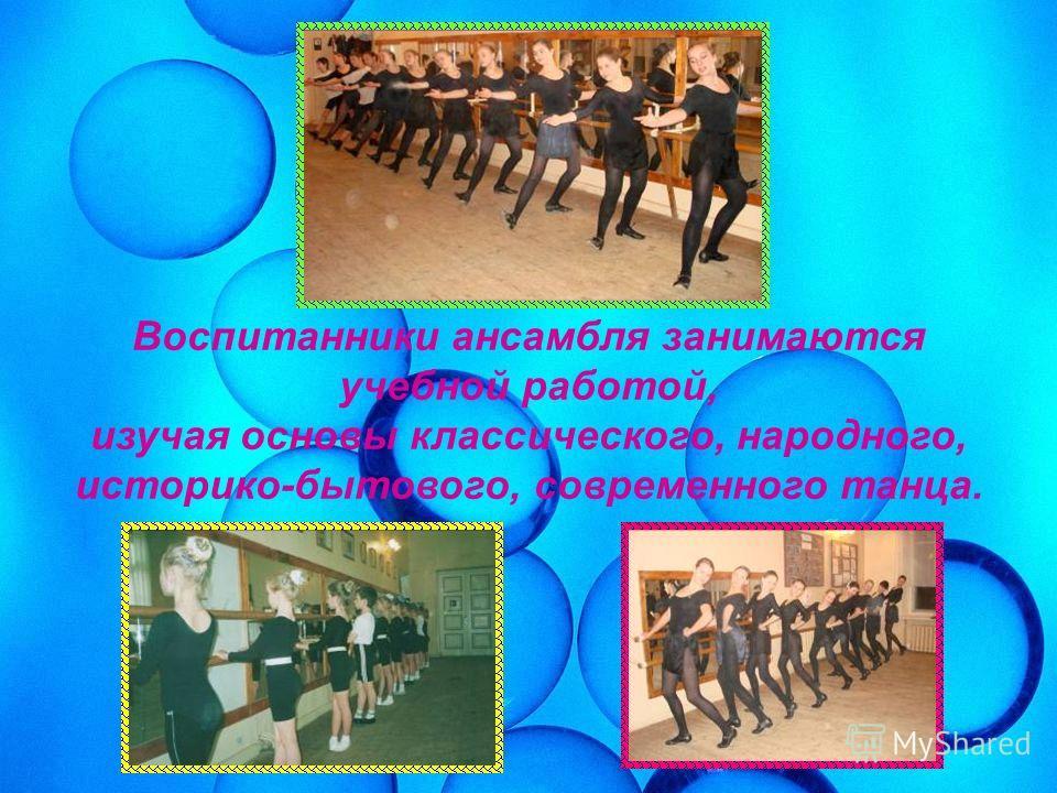Воспитанники ансамбля занимаются учебной работой, изучая основы классического, народного, историко-бытового, современного танца.