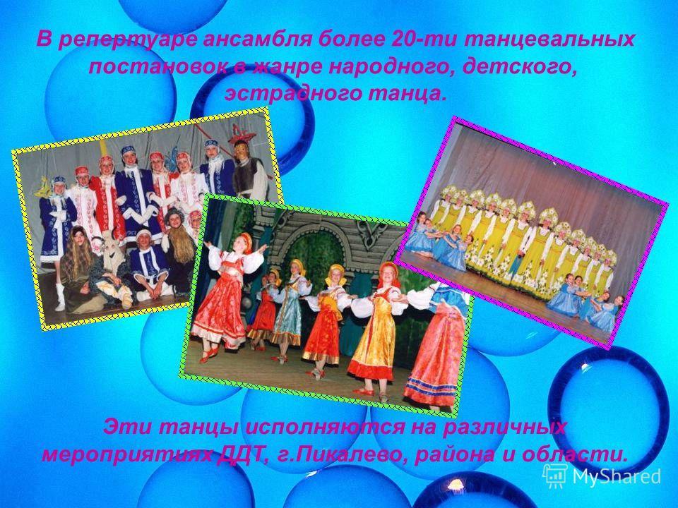 В репертуаре ансамбля более 20-ти танцевальных постановок в жанре народного, детского, эстрадного танца. Эти танцы исполняются на различных мероприятиях ДДТ, г.Пикалево, района и области.