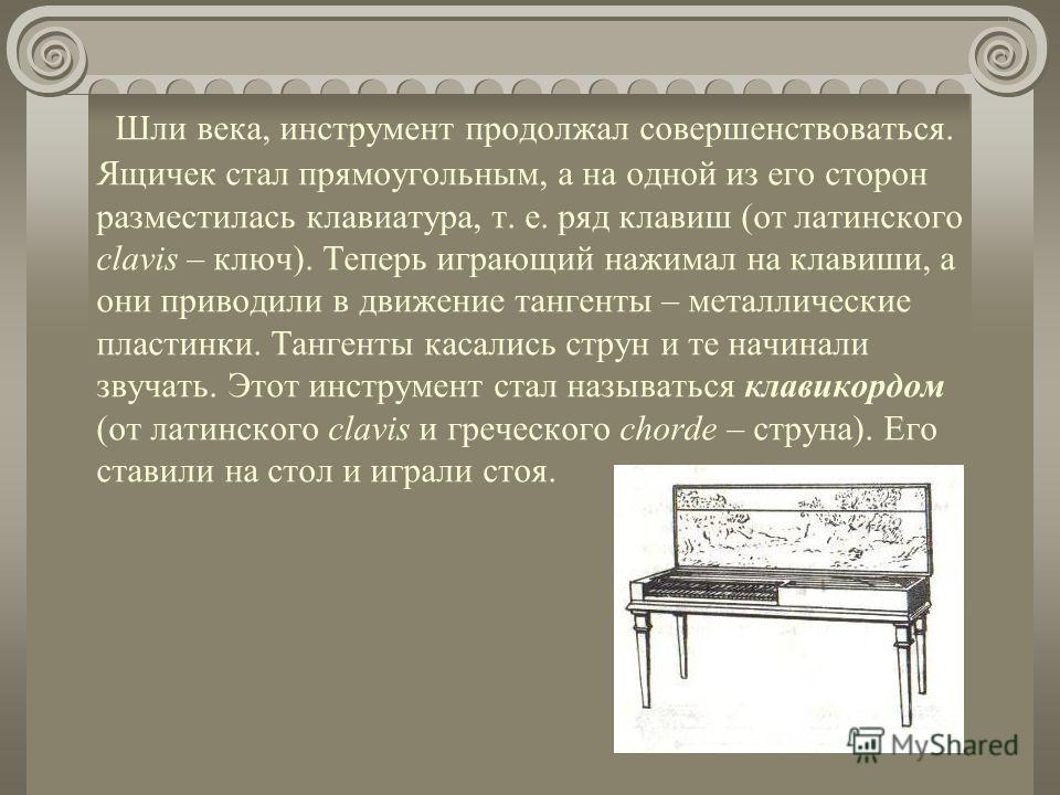 Очень давно, в Древней Греции, ещё во времена Пифагора существовал музыкальный инструмент, который называли монохордом. Это был длинный и узкий деревянный ящик с натянутой сверху струной. От ящика, сделанного из специального дерева, зависели тембр и