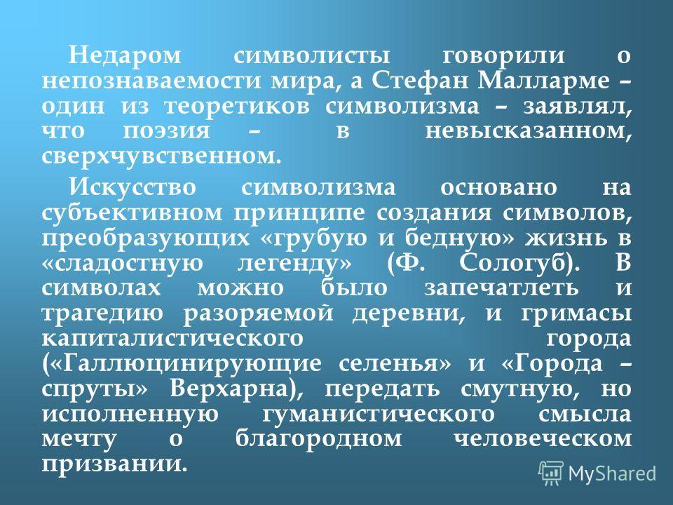 Недаром символисты говорили о непознаваемости мира, а Стефан Малларме – один из теоретиков символизма – заявлял, что поэзия – в невысказанном, сверхчувственном. Искусство символизма основано на субъективном принципе создания символов, преобразующих «