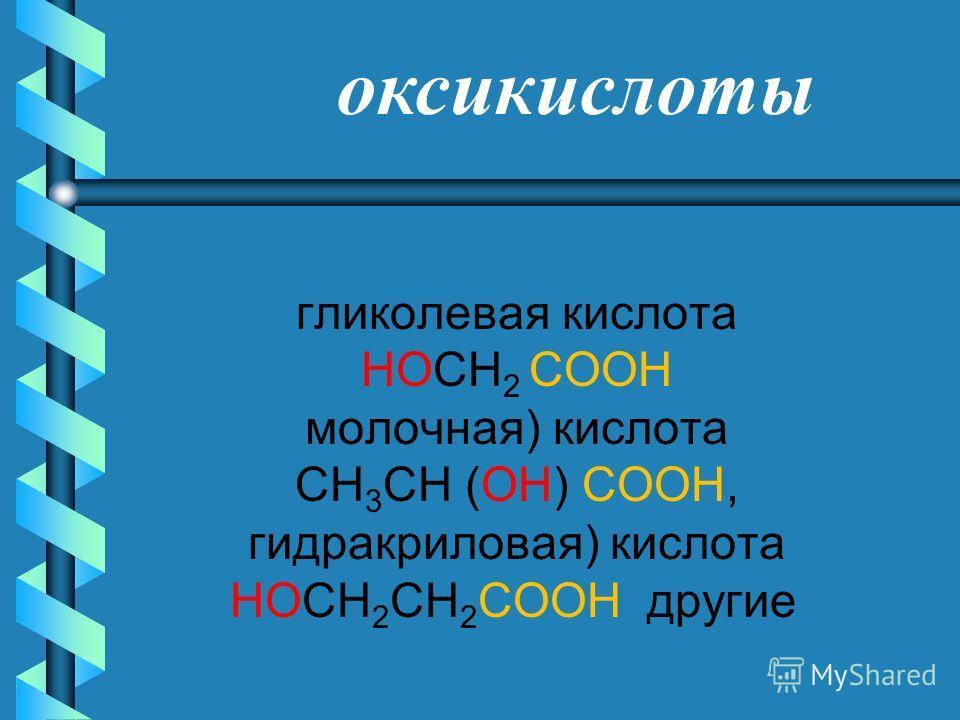 гликолевая кислота HOCH 2 COOH молочная) кислота CH 3 CH (OH) COOH, гидракриловая) кислота HOCH 2 CH 2 COOH другие оксикислоты