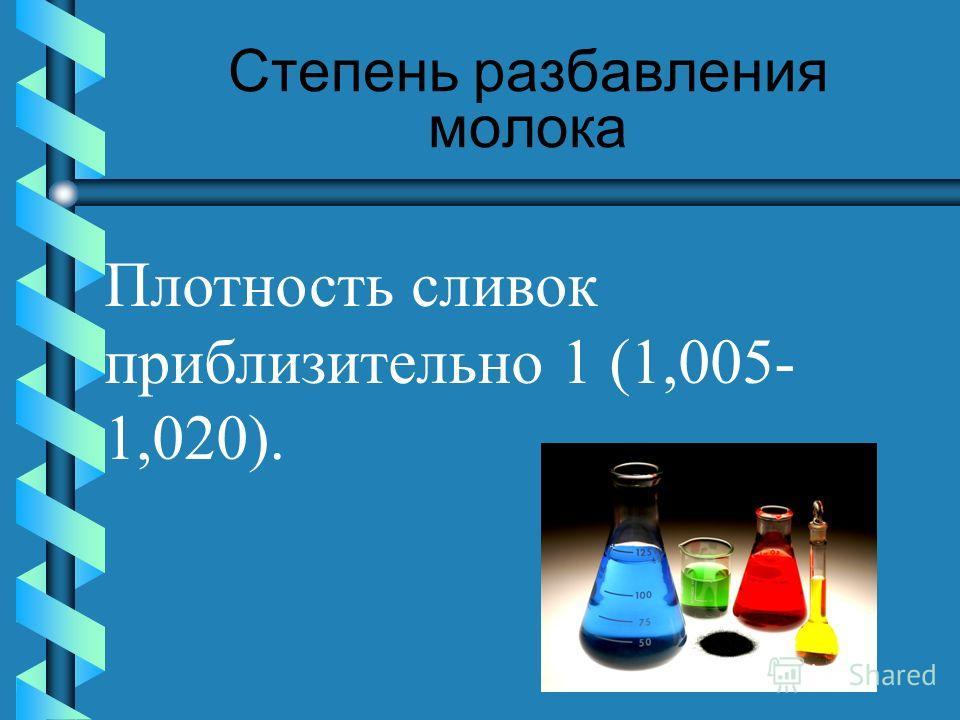 Степень разбавления молока Плотность сливок приблизительно 1 (1,005- 1,020).