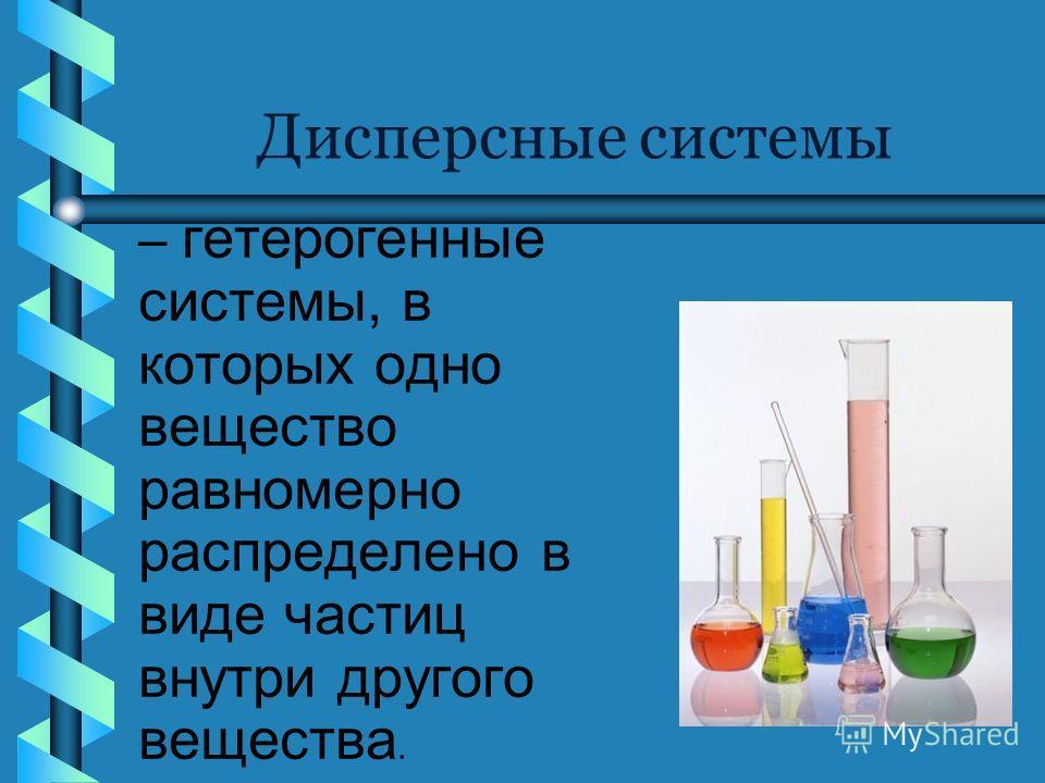 Дисперсные системы – гетерогенные системы, в которых одно вещество равномерно распределено в виде частиц внутри другого вещества.