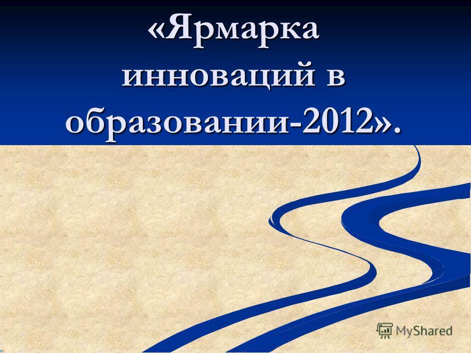 «Ярмарка инноваций в образовании-2012».