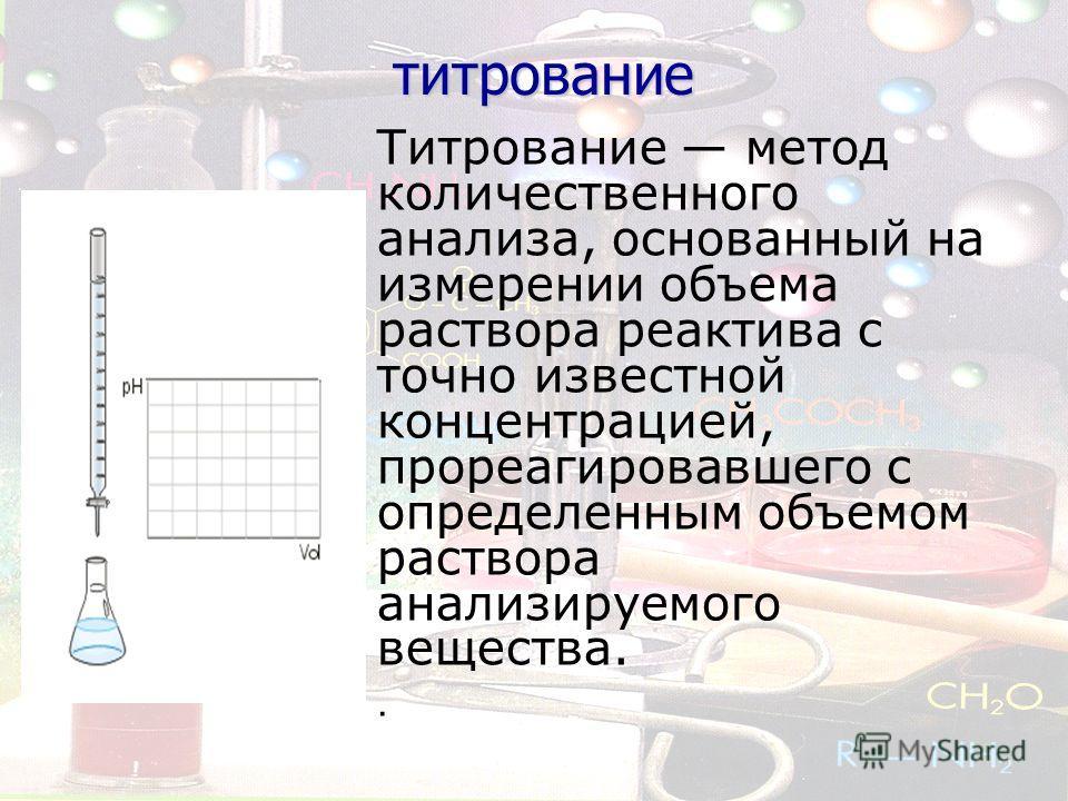 титрование титрование Титрование метод количественного анализа, основанный на измерении объема раствора реактива с точно известной концентрацией, прореагировавшего с определенным объемом раствора анализируемого вещества..