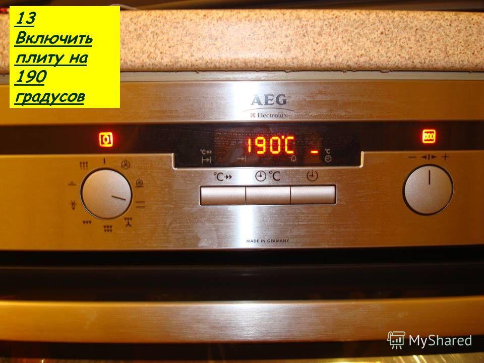 13 Включить плиту на 190 градусов