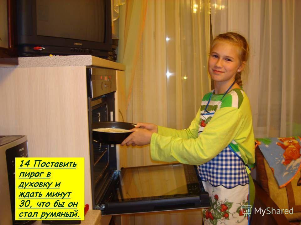 14 Поставить пирог в духовку и ждать минут 30, что бы он стал румяный.