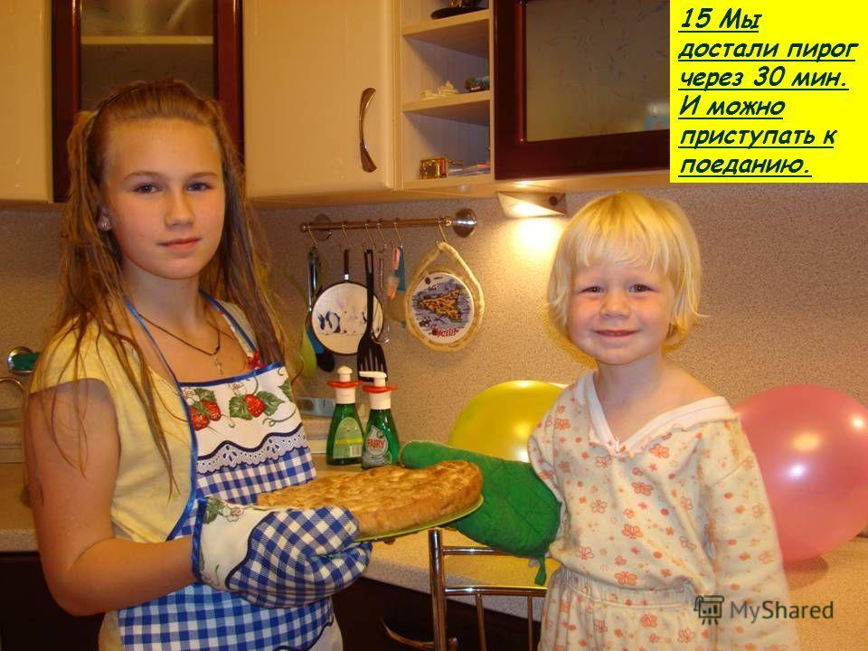 15 Мы достали пирог через 30 мин. И можно приступать к поеданию.
