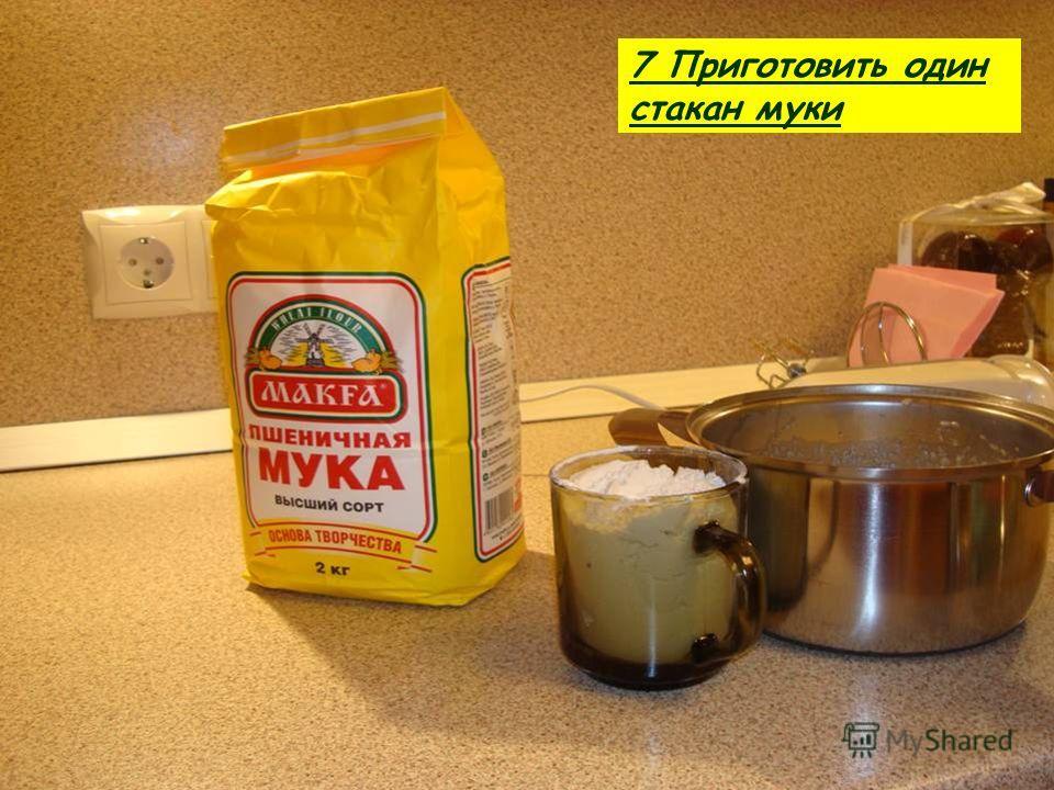 7 Приготовить один стакан муки