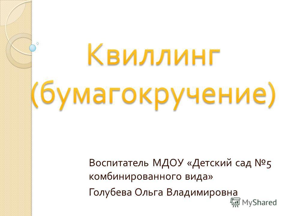 Воспитатель МДОУ « Детский сад 5 комбинированного вида » Голубева Ольга Владимировна