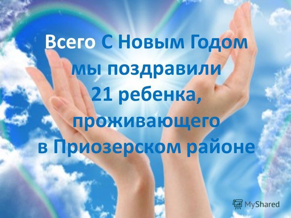 Всего С Новым Годом мы поздравили 21 ребенка, проживающего в Приозерском районе