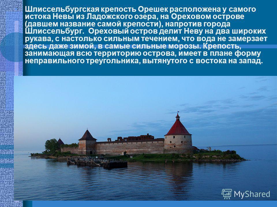Шлиссельбургская крепость Орешек расположена у самого истока Невы из Ладожского озера, на Ореховом острове (давшем название самой крепости), напротив города Шлиссельбург. Ореховый остров делит Неву на два широких рукава, с настолько сильным течением,
