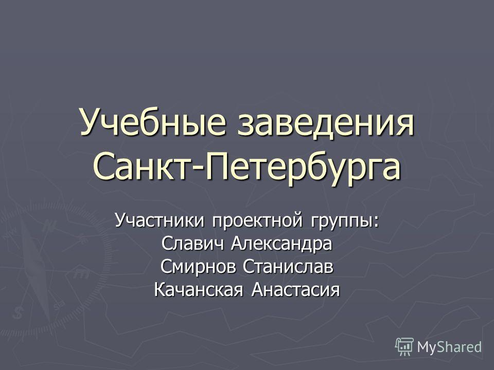 Учебные заведения Санкт-Петербурга Участники проектной группы: Славич Александра Смирнов Станислав Качанская Анастасия