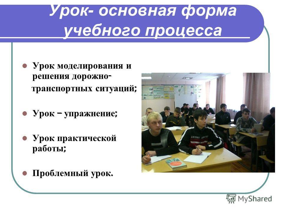 Урок- основная форма учебного процесса Урок моделирования и решения дорожно - транспортных ситуаций ; Урок – упражнение ; Урок практической работы ; Проблемный урок.