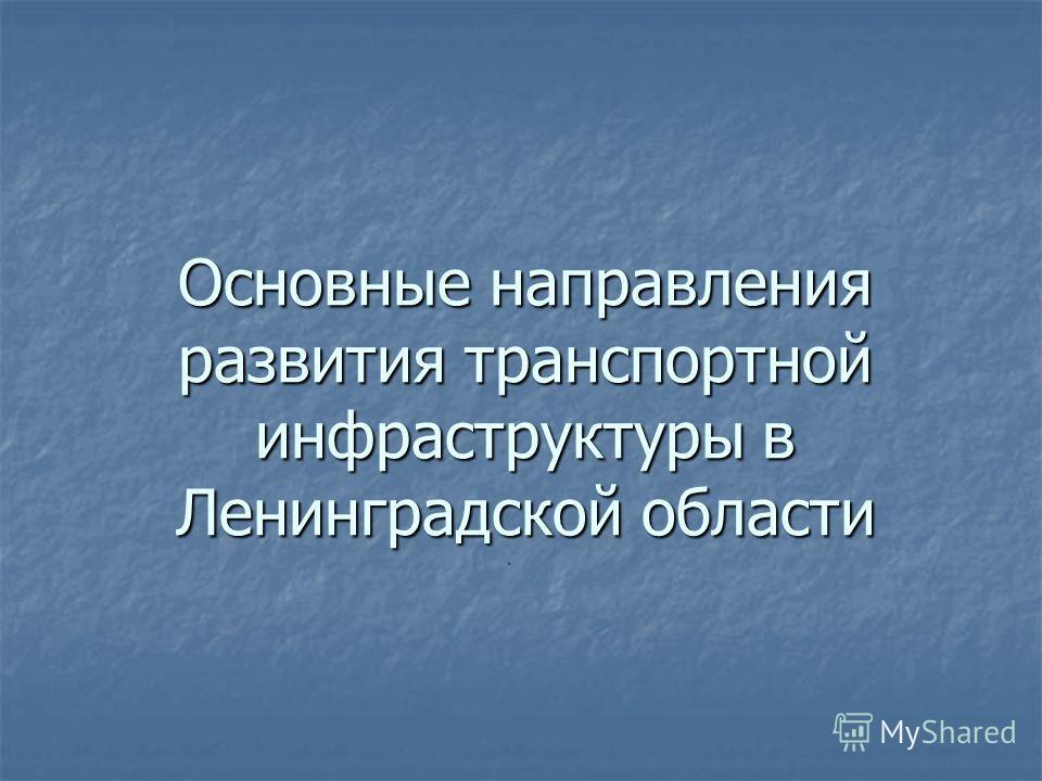 Основные направления развития транспортной инфраструктуры в Ленинградской области.