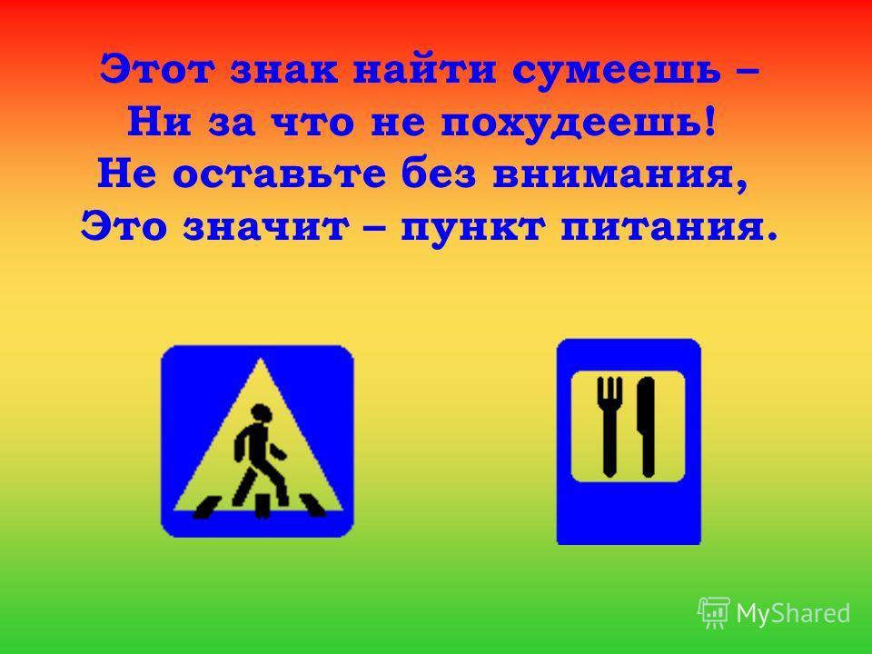 Этот знак найти сумеешь – Ни за что не похудеешь! Не оставьте без внимания, Это значит – пункт питания.