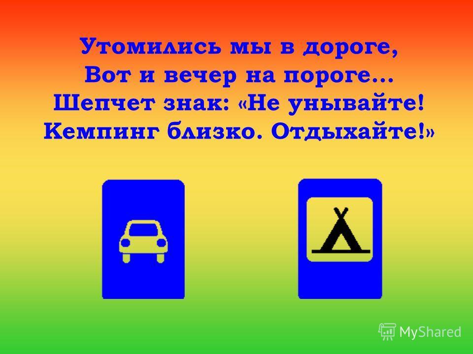 Утомились мы в дороге, Вот и вечер на пороге... Шепчет знак: «Не унывайте! Кемпинг близко. Отдыхайте!»
