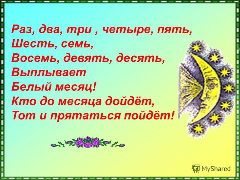 Раз, два, три, четыре, пять, Шесть, семь, Восемь, девять, десять, Выплывает Белый месяц! Кто до месяца дойдёт, Тот и прятаться пойдёт!
