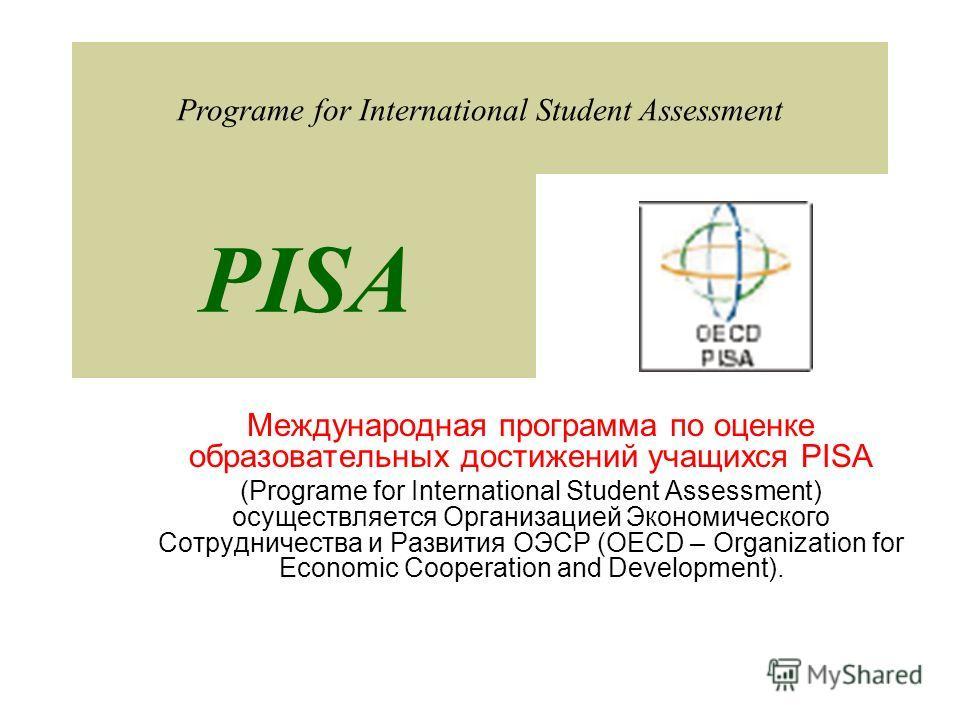 Международная программа по оценке образовательных достижений учащихся PISA (Programe for International Student Assessment) осуществляется Организацией Экономического Сотрудничества и Развития ОЭСР (OECD – Organization for Economic Cooperation and Dev