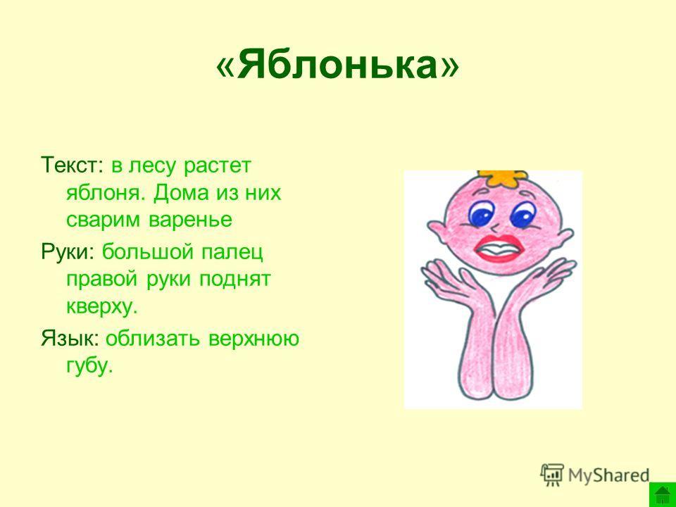 «Яблонька» Текст: в лесу растет яблоня. Дома из них сварим варенье Руки: большой палец правой руки поднят кверху. Язык: облизать верхнюю губу.