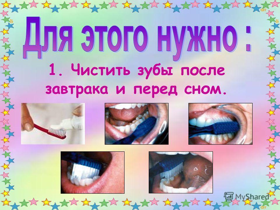 1. Чистить зубы после завтрака и перед сном.