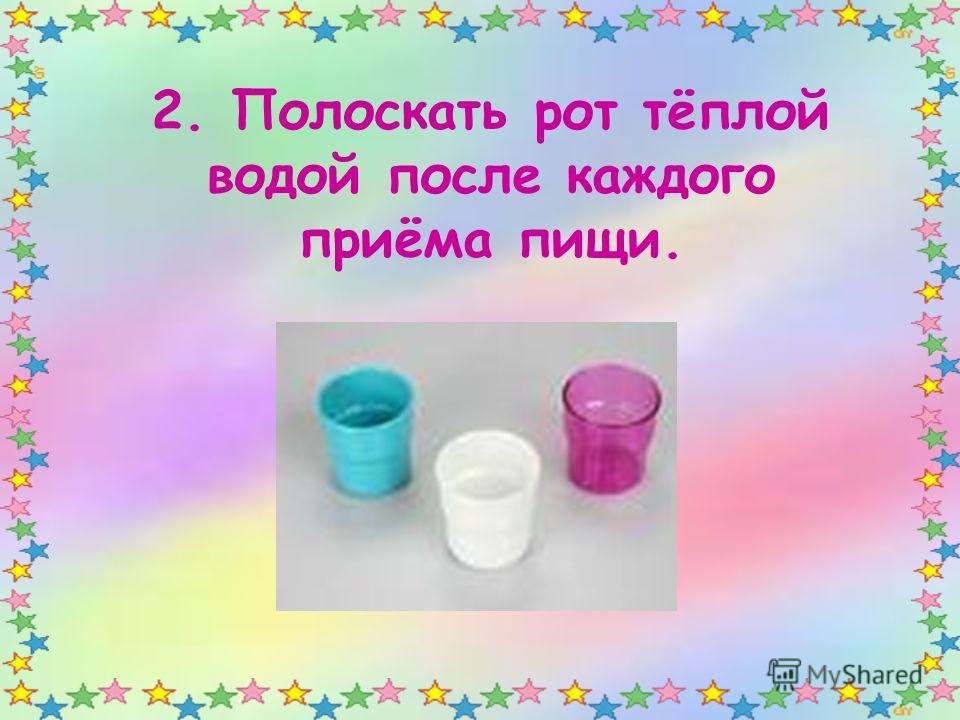 2. Полоскать рот тёплой водой после каждого приёма пищи.
