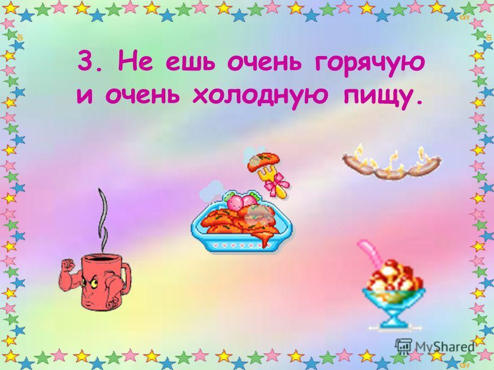 3. Не ешь очень горячую и очень холодную пищу.