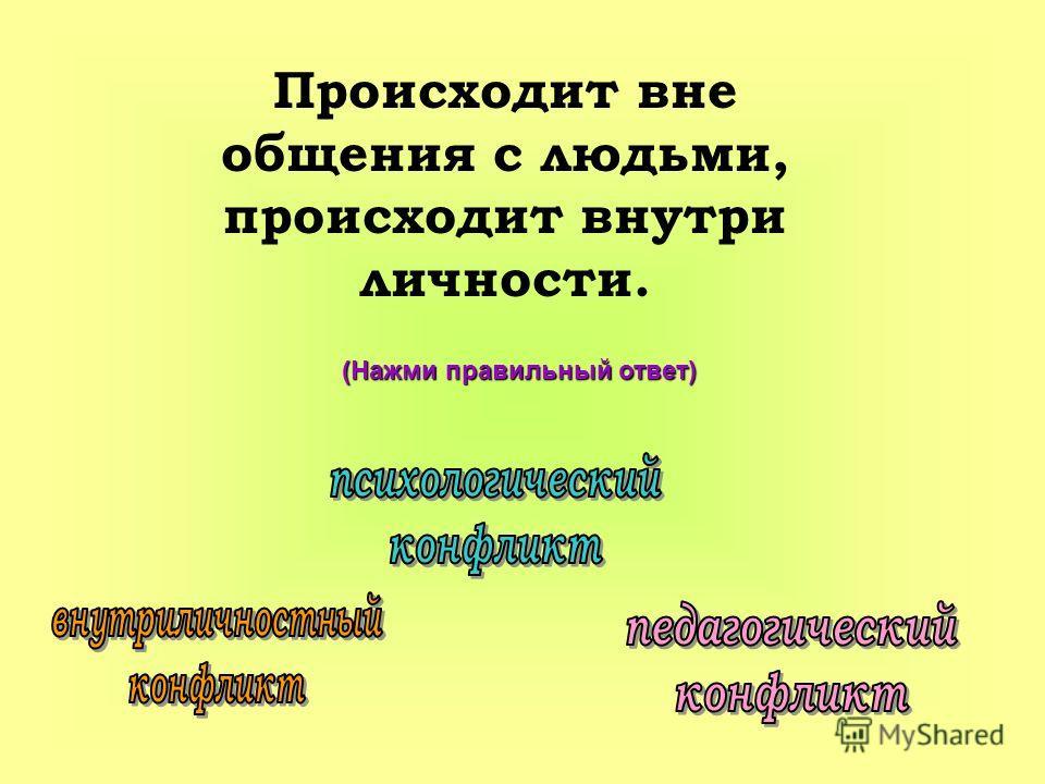 (Нажми правильный ответ) Происходит вне общения с людьми, происходит внутри личности.