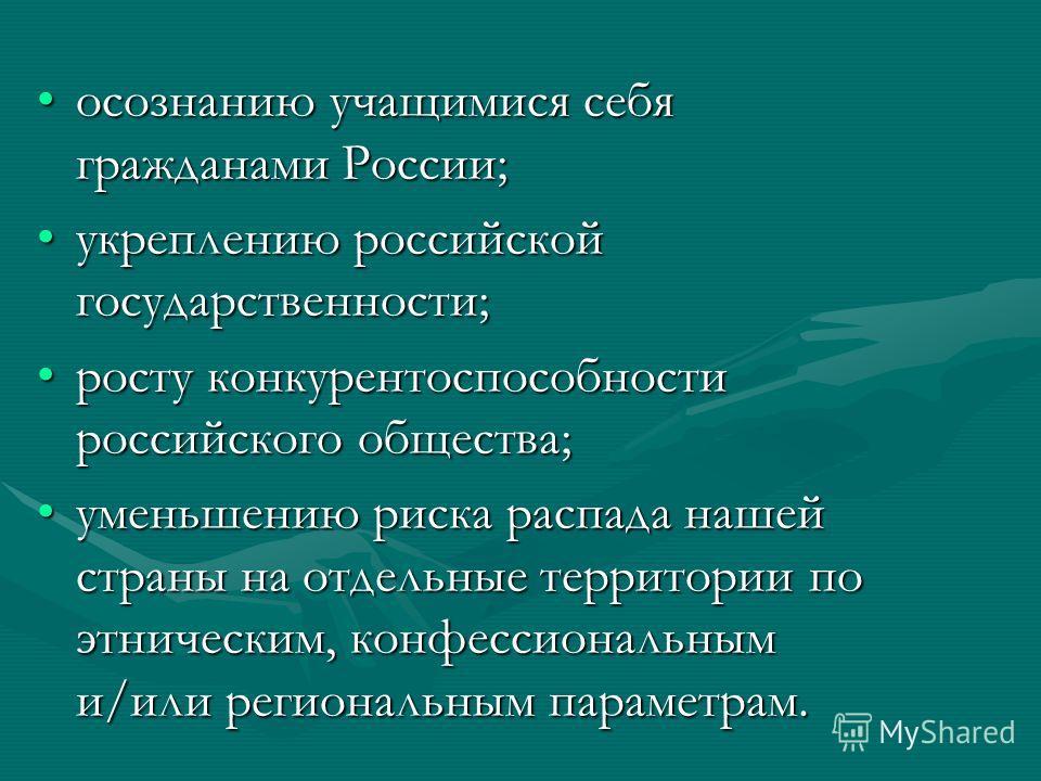 осознанию учащимися себя гражданами России;осознанию учащимися себя гражданами России; укреплению российской государственности;укреплению российской государственности; росту конкурентоспособности российского общества;росту конкурентоспособности росси