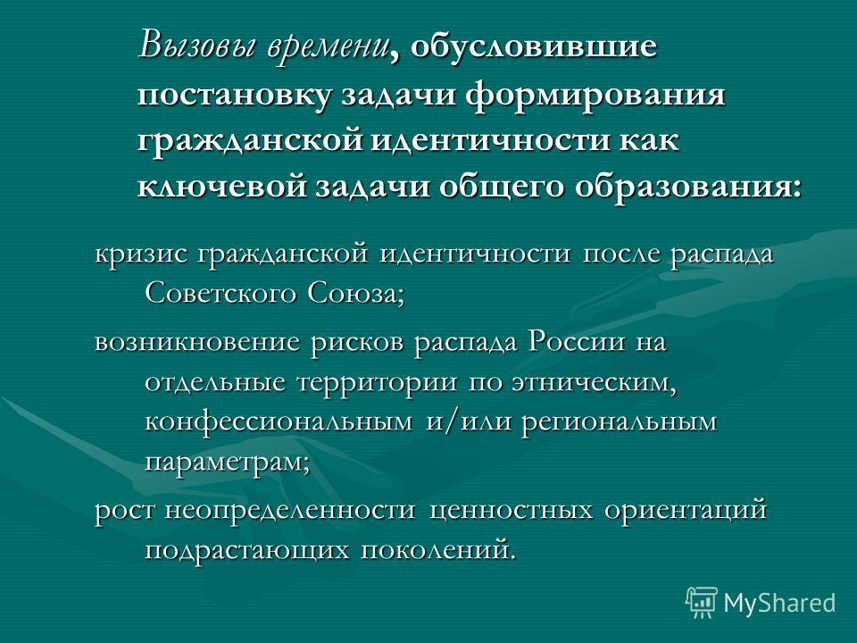 Вызовы времени, обусловившие постановку задачи формирования гражданской идентичности как ключевой задачи общего образования: кризис гражданской идентичности после распада Советского Союза; возникновение рисков распада России на отдельные территории п
