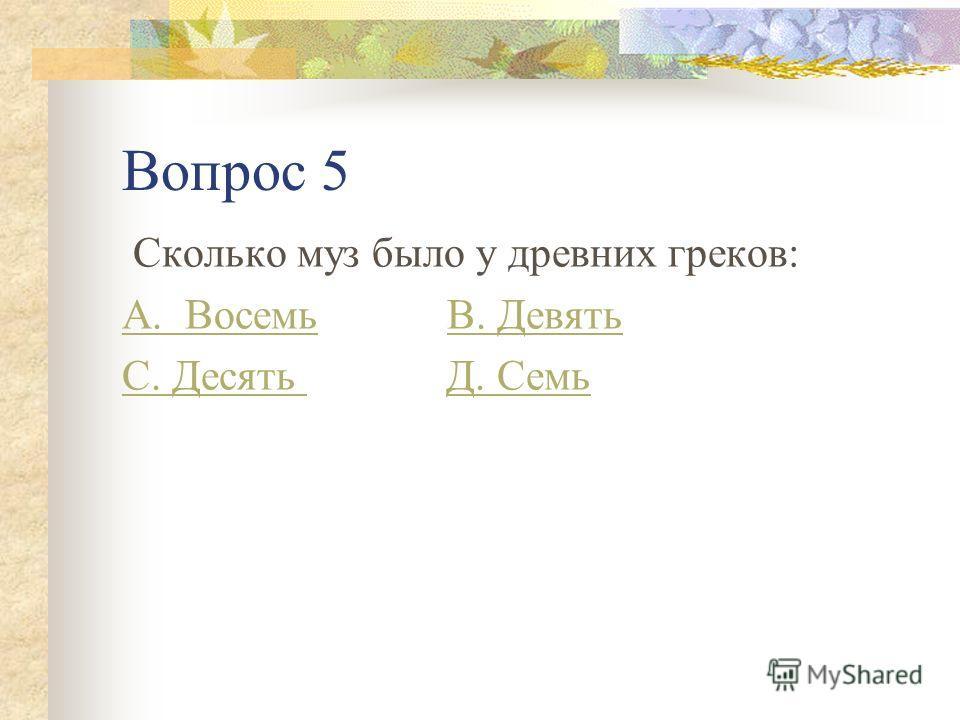 Вопрос 5 Сколько муз было у древних греков: А. ВосемьА. Восемь В. ДевятьВ. Девять С. Десять С. Десять Д. СемьД. Семь