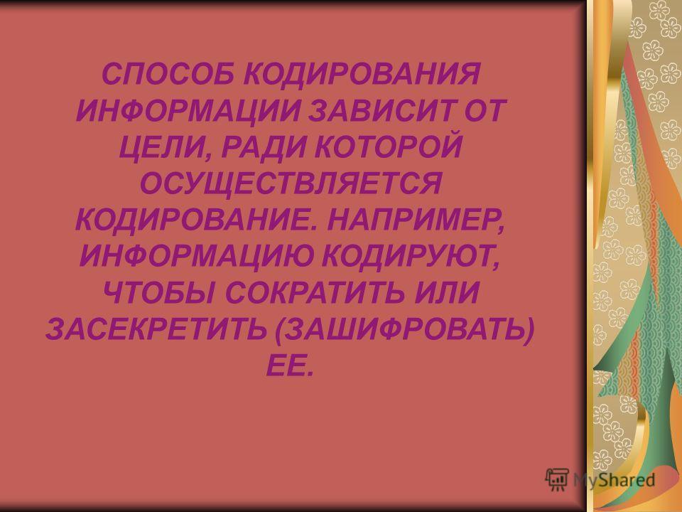 СПОСОБ КОДИРОВАНИЯ ИНФОРМАЦИИ ЗАВИСИТ ОТ ЦЕЛИ, РАДИ КОТОРОЙ ОСУЩЕСТВЛЯЕТСЯ КОДИРОВАНИЕ. НАПРИМЕР, ИНФОРМАЦИЮ КОДИРУЮТ, ЧТОБЫ СОКРАТИТЬ ИЛИ ЗАСЕКРЕТИТЬ (ЗАШИФРОВАТЬ) ЕЕ.