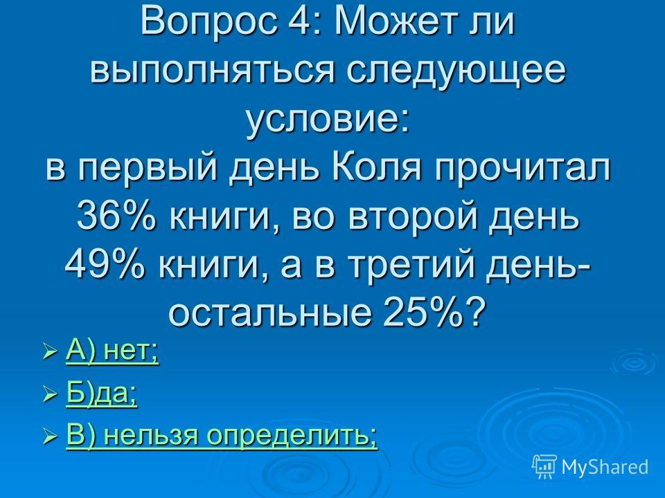 Вопрос 4: Может ли выполняться следующее условие: в первый день Коля прочитал 36% книги, во второй день 49% книги, а в третий день- остальные 25%? А) нет; А) нет; А) нет; А) нет; Б)да; Б)да; Б)да; В) нельзя определить; В) нельзя определить; В) нельзя