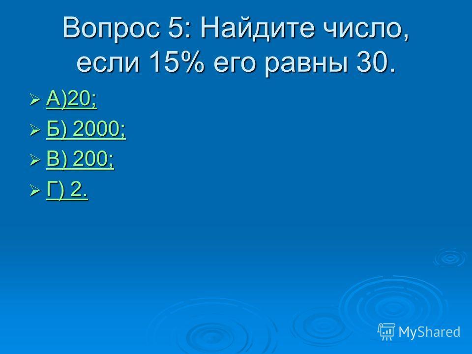 А)20; А)20; А)20; Б) 2000; Б) 2000; Б) 2000; Б) 2000; В) 200; В) 200; В) 200; В) 200; Г) 2. Г) 2. Г) 2. Г) 2. Вопрос 5: Найдите число, если 15% его равны 30.