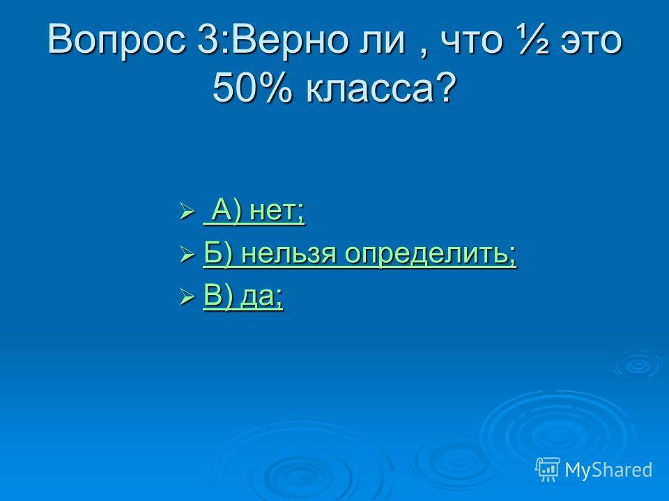 Вопрос 3:Верно ли, что ½ это 50% класса? А) нет; А) нет; А) нет; А) нет; Б) нельзя определить; Б) нельзя определить; Б) нельзя определить; Б) нельзя определить; В) да; В) да; В) да; В) да;