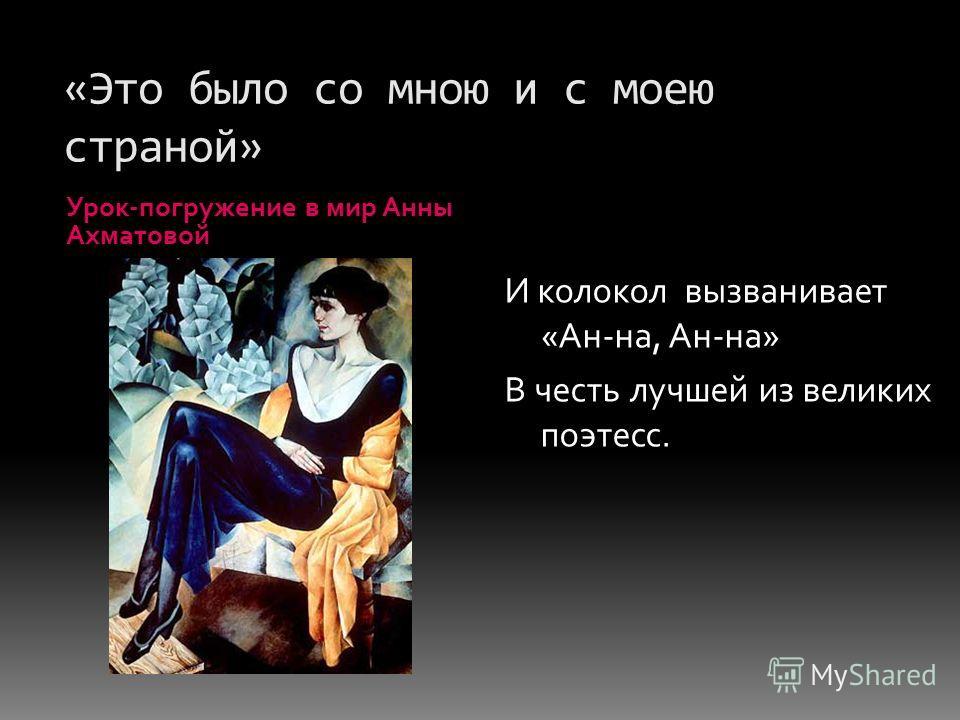 «Это было со мною и с моею страной» Урок-погружение в мир Анны Ахматовой И колокол вызванивает «Ан-на, Ан-на» В честь лучшей из великих поэтесс.