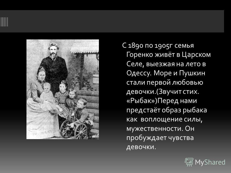 С 1890 по 1905г семья Горенко живёт в Царском Селе, выезжая на лето в Одессу. Море и Пушкин стали первой любовью девочки.(Звучит стих. «Рыбак»)Перед нами предстаёт образ рыбака как воплощение силы, мужественности. Он пробуждает чувства девочки.