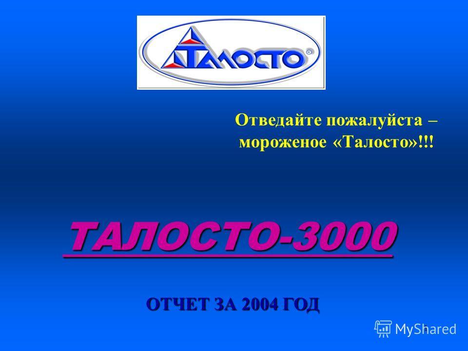 1 ТАЛОСТО-3000 ТАЛОСТО-3000 ОТЧЕТ ЗА 2004 ГОД Отведайте пожалуйста – мороженое «Талосто»!!!