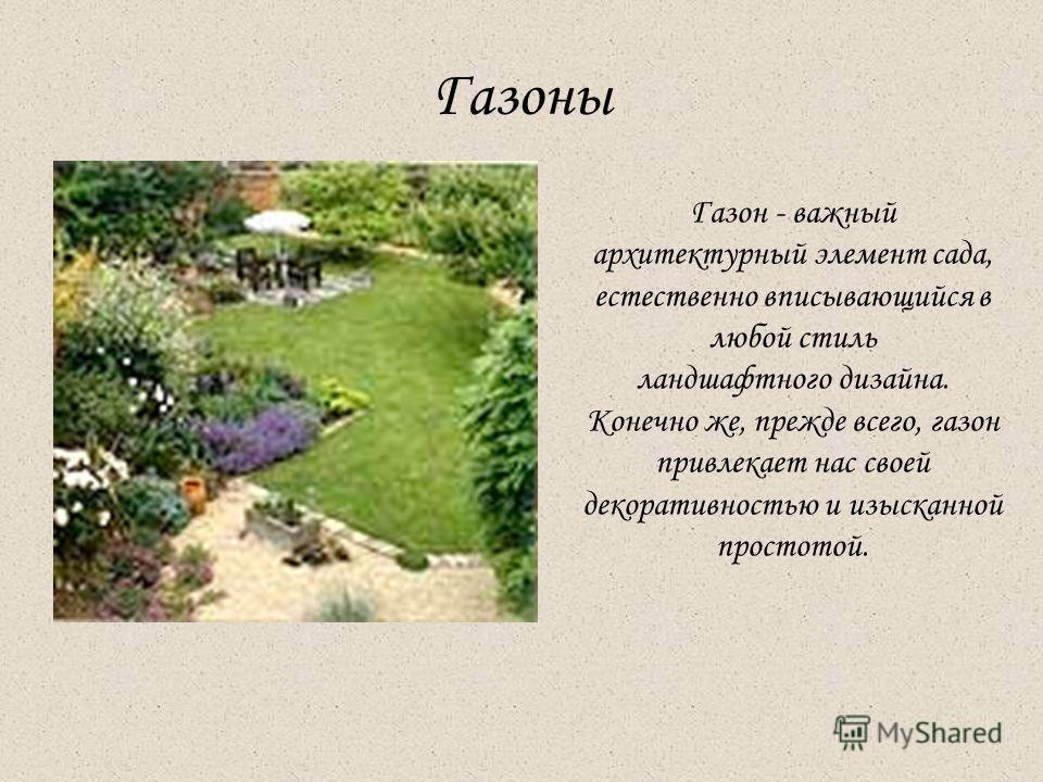 Газоны Газон - важный архитектурный элемент сада, естественно вписывающийся в любой стиль ландшафтного дизайна. Конечно же, прежде всего, газон привлекает нас своей декоративностью и изысканной простотой.
