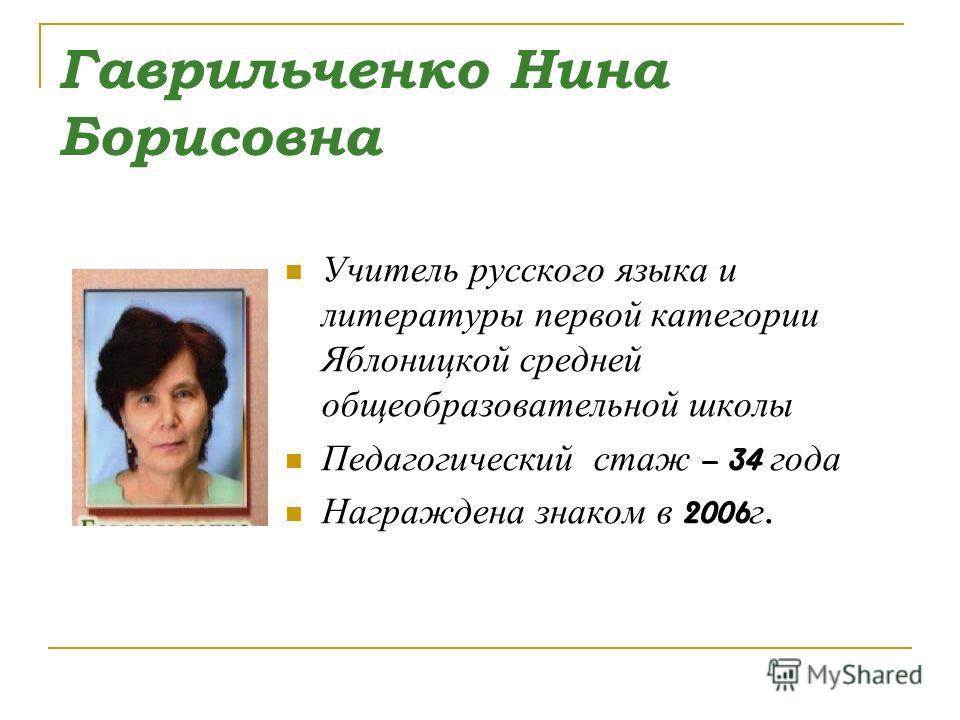 Гаврильченко Нина Борисовна Учитель русского языка и литературы первой категории Яблоницкой средней общеобразовательной школы Педагогический стаж – 34 года Награждена знаком в 2006 г.